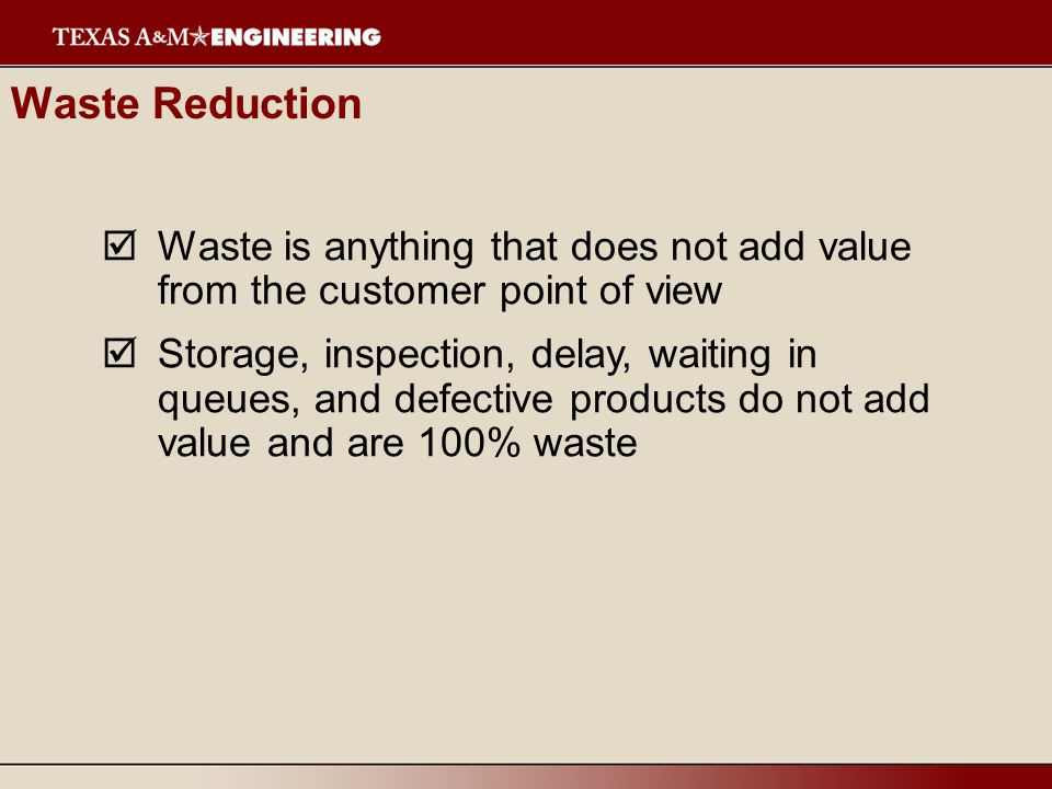  Faster delivery, reduced work-in-process, and faster throughput all reduce waste  Reduced waste reduces room for errors emphasizing quality  Reduced inventory releases assets for other, productive purposes Waste Reduction