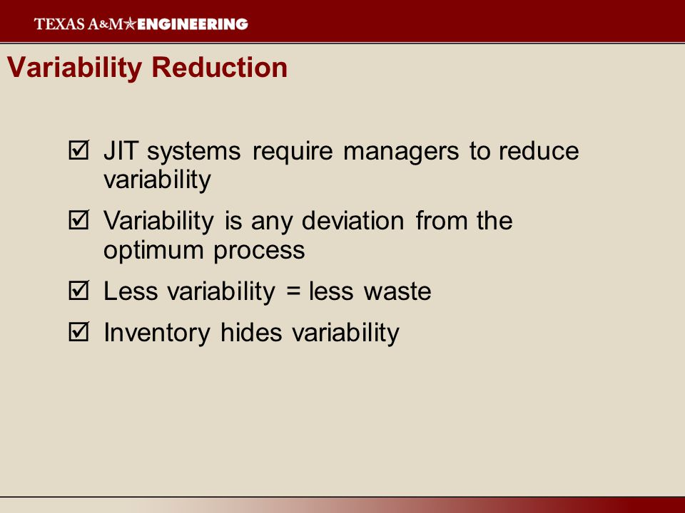  JIT systems require managers to reduce variability  Variability is any deviation from the optimum process  Less variability = less waste  Inventory hides variability Variability Reduction