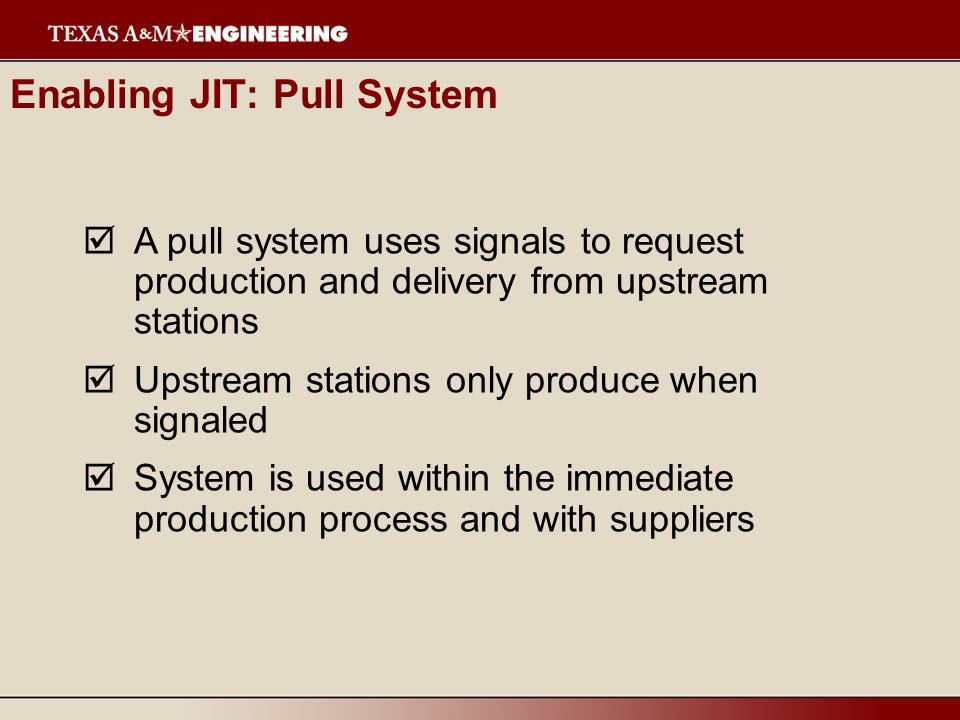  A pull system uses signals to request production and delivery from upstream stations  Upstream stations only produce when signaled  System is used within the immediate production process and with suppliers Enabling JIT: Pull System