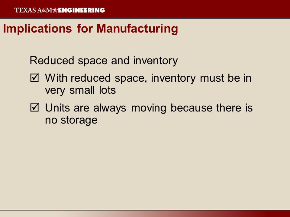 Reduced space and inventory  With reduced space, inventory must be in very small lots  Units are always moving because there is no storage Implications for Manufacturing