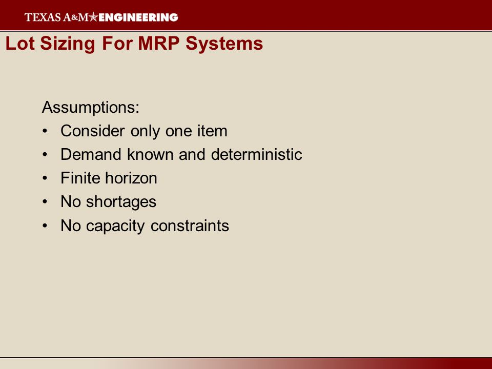 Lot Sizing For MRP Systems Assumptions: Consider only one item Demand known and deterministic Finite horizon No shortages No capacity constraints