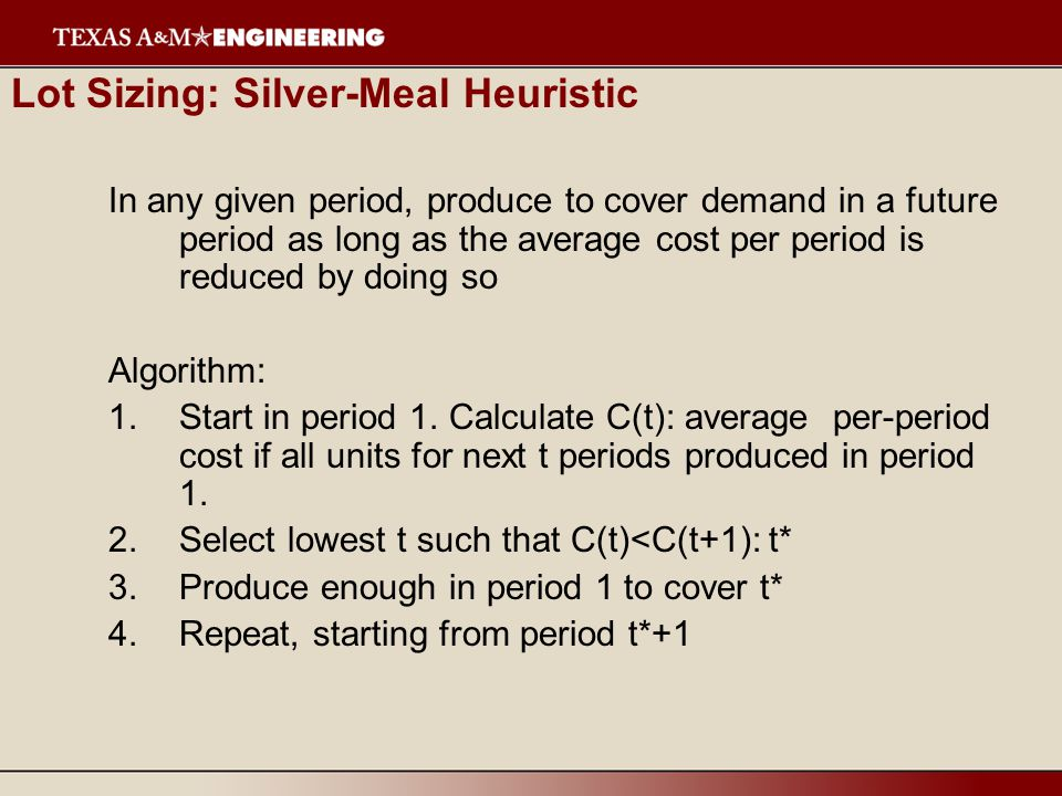 Lot Sizing: Silver-Meal Heuristic In any given period, produce to cover demand in a future period as long as the average cost per period is reduced by doing so Algorithm: 1.Start in period 1.