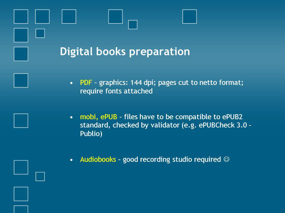 Digital books preparation PDF – graphics: 144 dpi; pages cut to netto format; require fonts attached mobi, ePUB – files have to be compatible to ePUB2