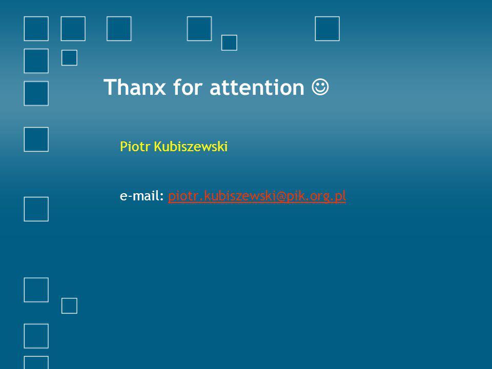 Thanx for attention Piotr Kubiszewski e-mail: piotr.kubiszewski@pik.org.plpiotr.kubiszewski@pik.org.pl