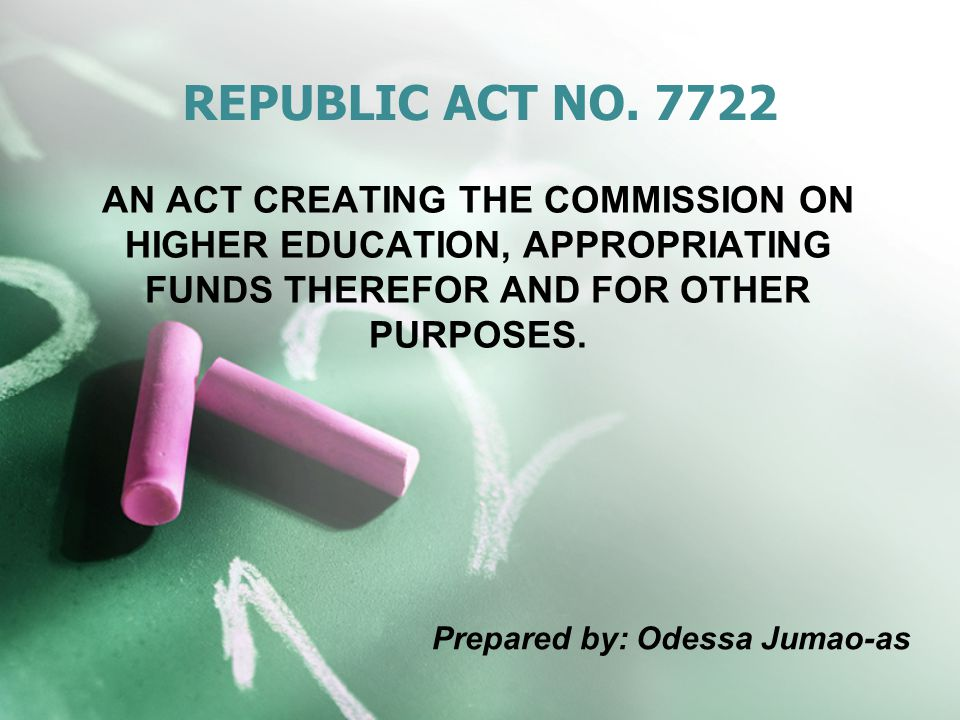 REPUBLIC ACT NO. 7722 AN ACT CREATING THE COMMISSION ON HIGHER EDUCATION, APPROPRIATING FUNDS THEREFOR AND FOR OTHER PURPOSES. Prepared by: Odessa Jum