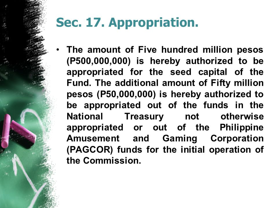 Sec. 17. Appropriation. The amount of Five hundred million pesos (P500,000,000) is hereby authorized to be appropriated for the seed capital of the Fu