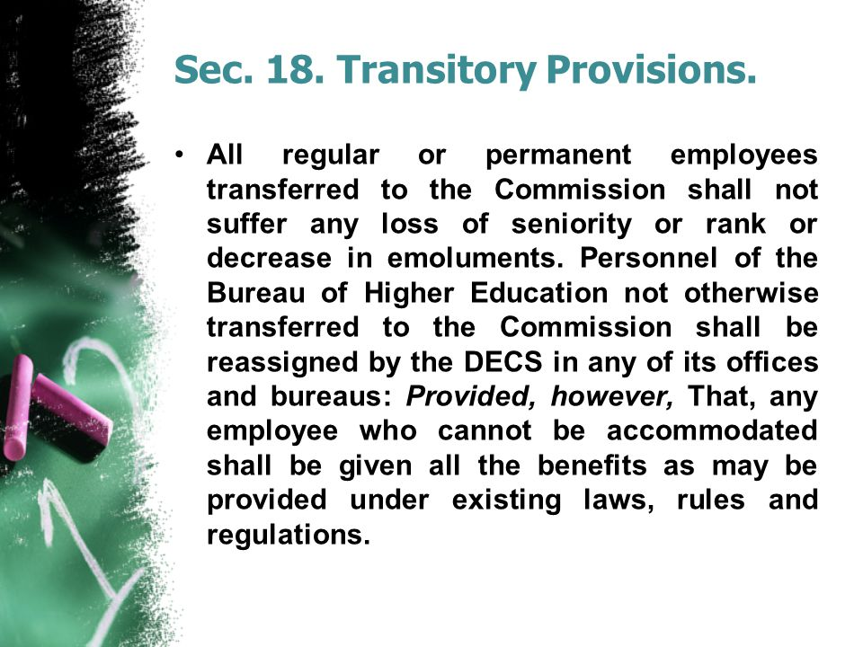 Sec. 18. Transitory Provisions. All regular or permanent employees transferred to the Commission shall not suffer any loss of seniority or rank or dec
