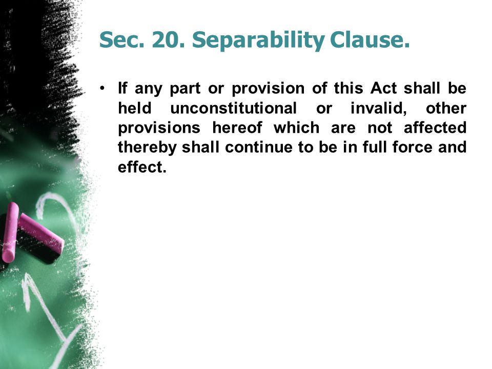Sec. 20. Separability Clause. If any part or provision of this Act shall be held unconstitutional or invalid, other provisions hereof which are not af