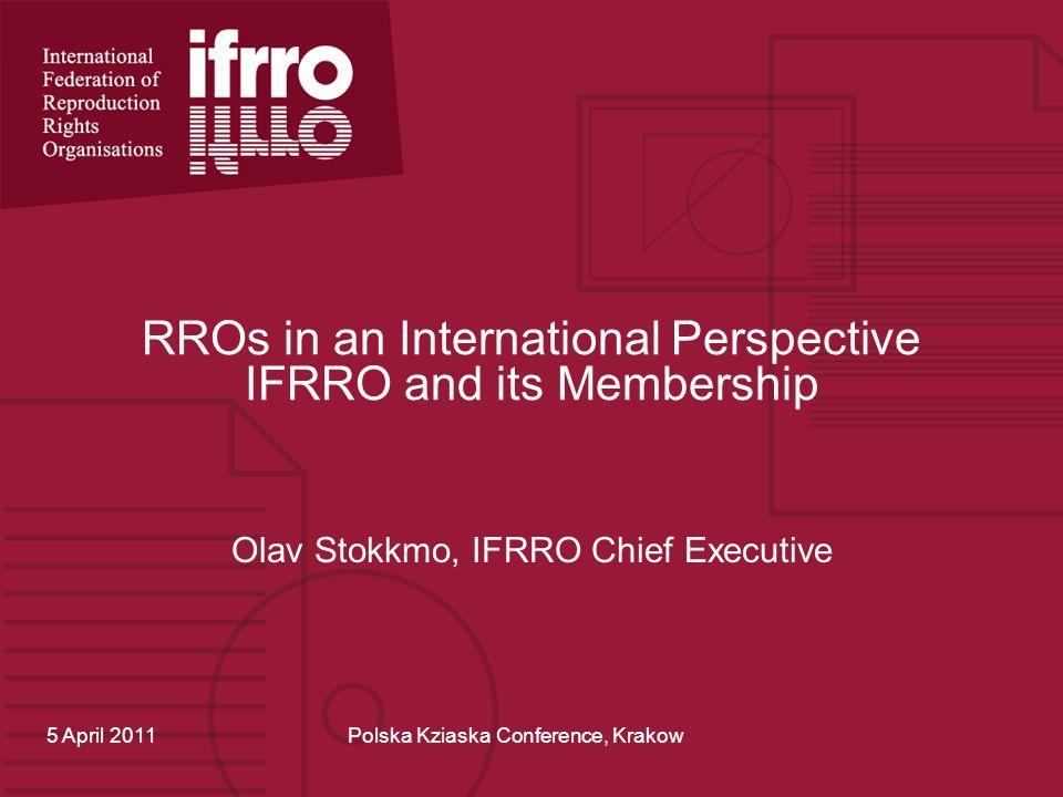 RROs in an International Perspective IFRRO and its Membership Olav Stokkmo, IFRRO Chief Executive 5 April 2011Polska Kziaska Conference, Krakow