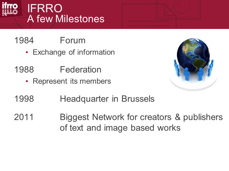 IFRRO A few Milestones 1984Forum Exchange of information 1988 Federation Represent its members 1998Headquarter in Brussels 2011Biggest Network for cre