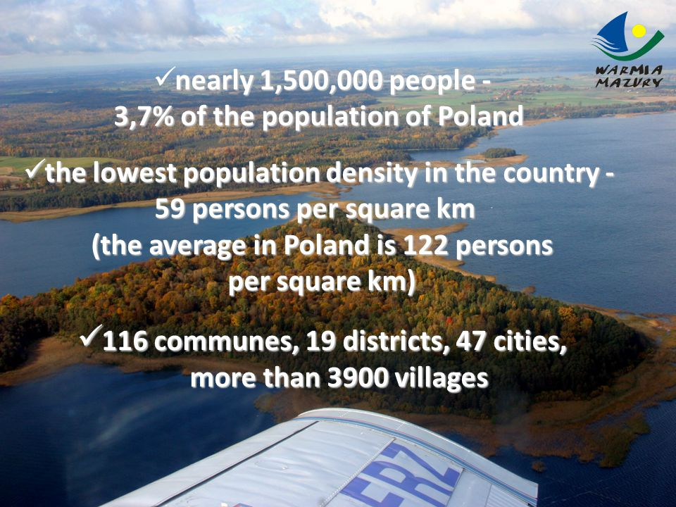 nearly 1,500,000 people - 3,7% of the population of Poland the lowest population density in the country - the lowest population density in the country - 59 persons per square km 59 persons per square km (the average in Poland is 122 persons per square km) per square km) 116 communes, 19 districts, 47 cities, 116 communes, 19 districts, 47 cities, more than 3900 villages more than 3900 villages