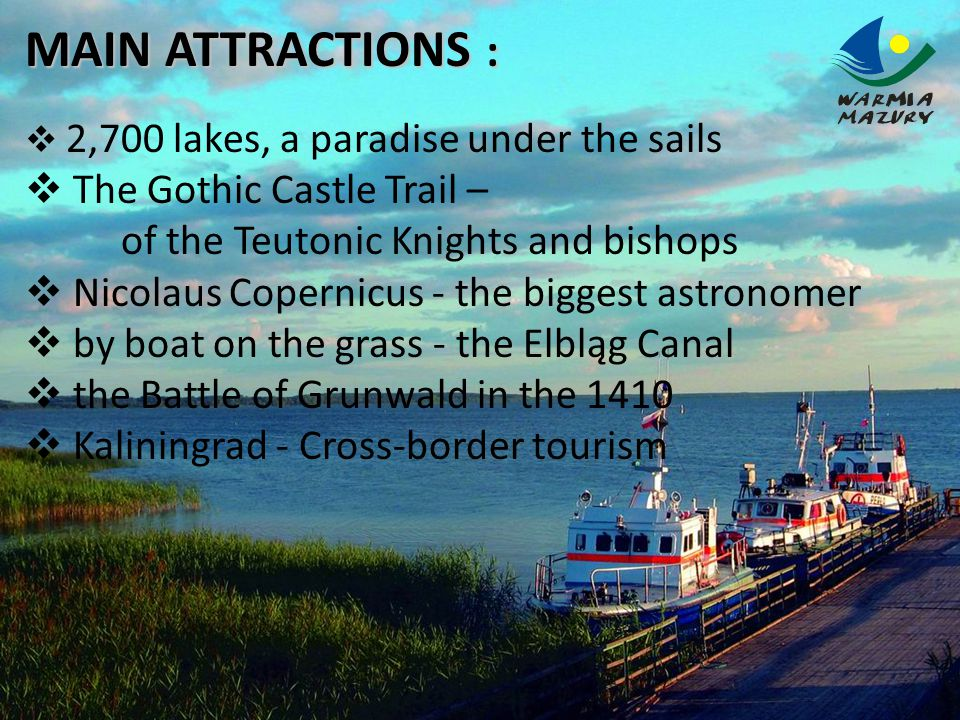 MAIN ATTRACTIONS :  2,700 lakes, a paradise under the sails  The Gothic Castle Trail – of the Teutonic Knights and bishops  Nicolaus Copernicus - the biggest astronomer  by boat on the grass - the Elbląg Canal  the Battle of Grunwald in the 1410  Kaliningrad - Cross-border tourism