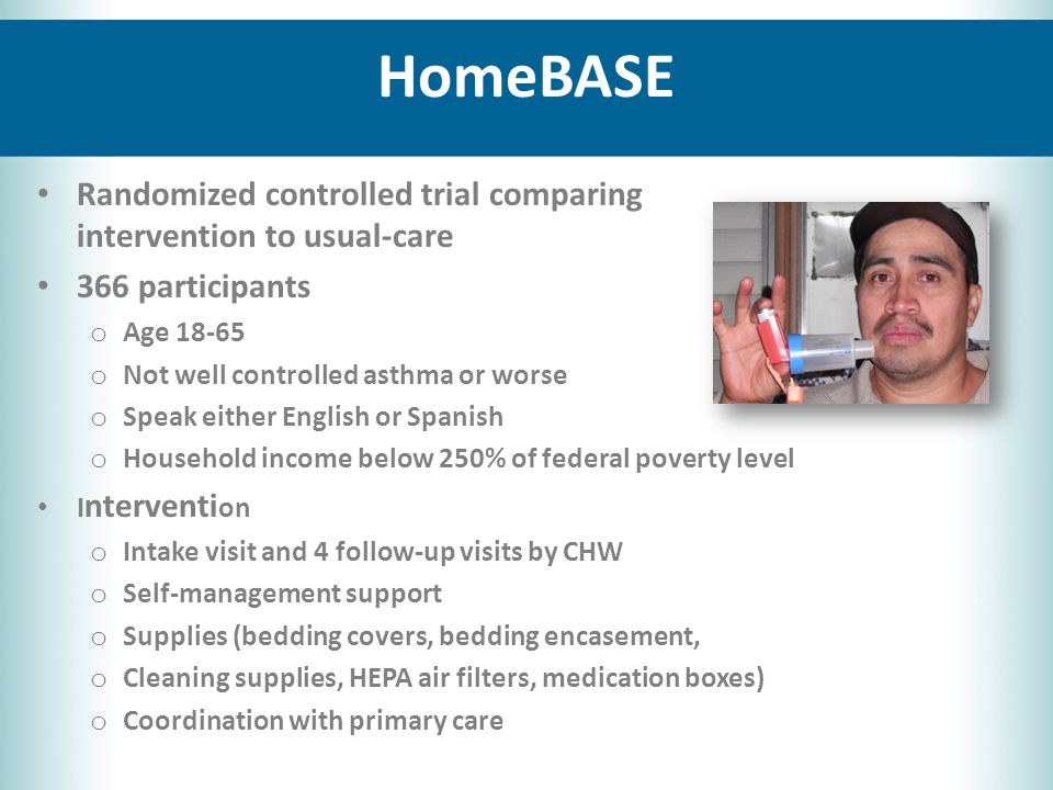 HomeBASE Randomized controlled trial comparing intervention to usual-care 366 participants o Age 18-65 o Not well controlled asthma or worse o Speak either English or Spanish o Household income below 250% of federal poverty level I nterventi on o Intake visit and 4 follow-up visits by CHW o Self-management support o Supplies (bedding covers, bedding encasement, o Cleaning supplies, HEPA air filters, medication boxes) o Coordination with primary care