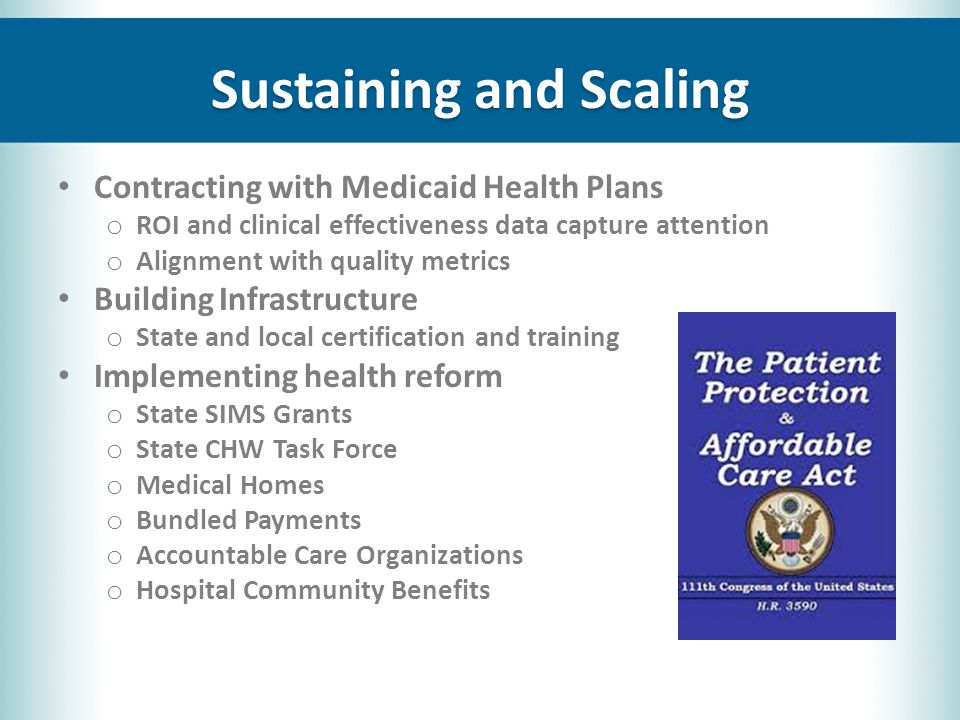 Sustaining and Scaling Contracting with Medicaid Health Plans o ROI and clinical effectiveness data capture attention o Alignment with quality metrics Building Infrastructure o State and local certification and training Implementing health reform o State SIMS Grants o State CHW Task Force o Medical Homes o Bundled Payments o Accountable Care Organizations o Hospital Community Benefits