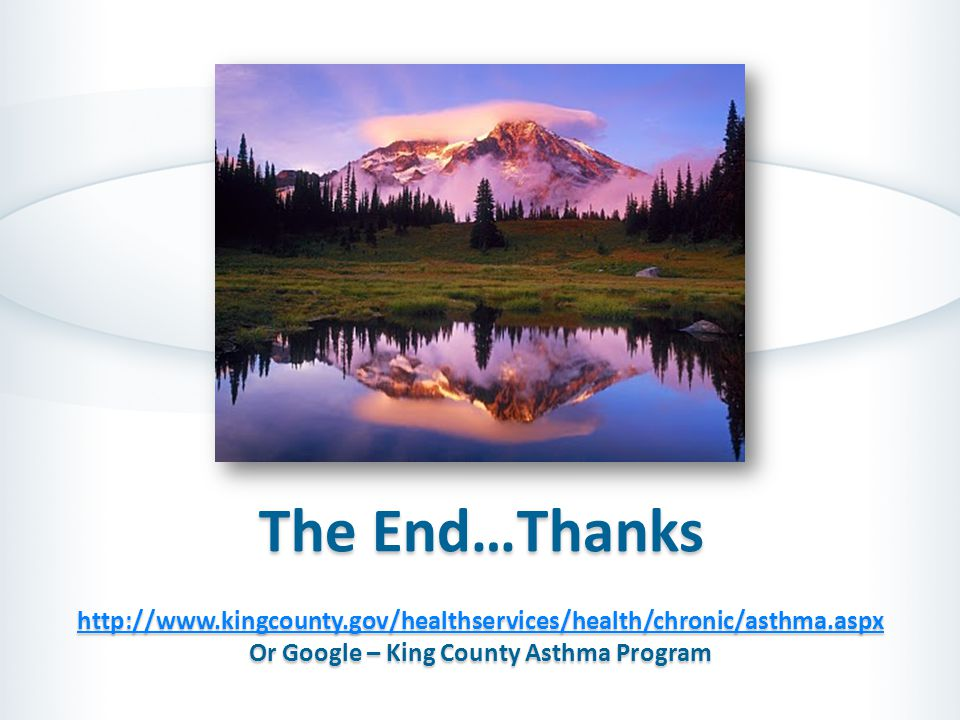 The End…Thanks http://www.kingcounty.gov/healthservices/health/chronic/asthma.aspx Or Google – King County Asthma Program