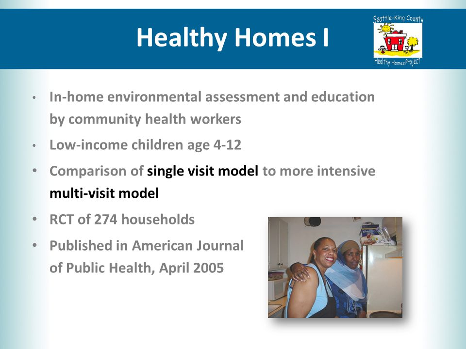Healthy Homes I In-home environmental assessment and education by community health workers Low-income children age 4-12 Comparison of single visit model to more intensive multi-visit model RCT of 274 households Published in American Journal of Public Health, April 2005