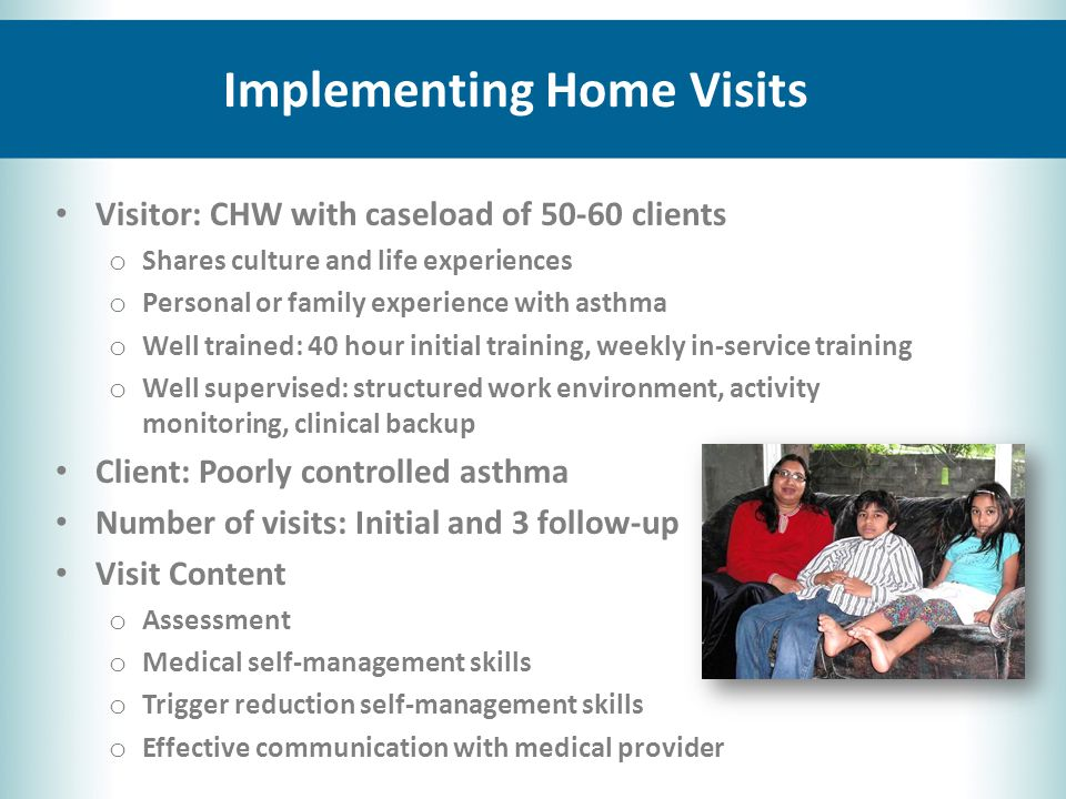 Implementing Home Visits Visitor: CHW with caseload of 50-60 clients o Shares culture and life experiences o Personal or family experience with asthma o Well trained: 40 hour initial training, weekly in-service training o Well supervised: structured work environment, activity monitoring, clinical backup Client: Poorly controlled asthma Number of visits: Initial and 3 follow-up Visit Content o Assessment o Medical self-management skills o Trigger reduction self-management skills o Effective communication with medical provider