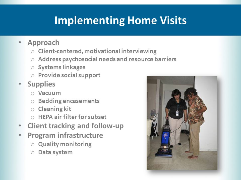 Implementing Home Visits Approach o Client-centered, motivational interviewing o Address psychosocial needs and resource barriers o Systems linkages o Provide social support Supplies o Vacuum o Bedding encasements o Cleaning kit o HEPA air filter for subset Client tracking and follow-up Program infrastructure o Quality monitoring o Data system