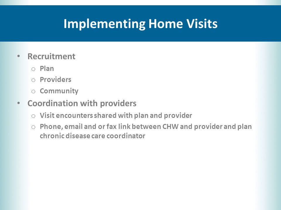 Implementing Home Visits Recruitment o Plan o Providers o Community Coordination with providers o Visit encounters shared with plan and provider o Phone, email and or fax link between CHW and provider and plan chronic disease care coordinator