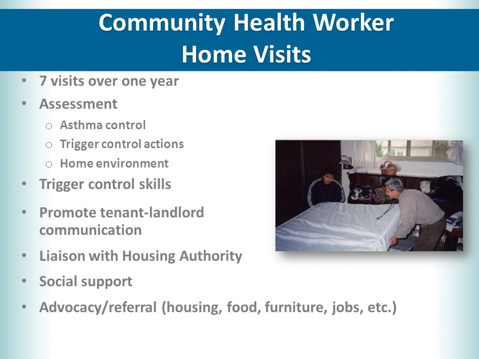 7 visits over one year Assessment o Asthma control o Trigger control actions o Home environment Trigger control skills Promote tenant-landlord communication Liaison with Housing Authority Social support Advocacy/referral (housing, food, furniture, jobs, etc.) Community Health Worker Home Visits