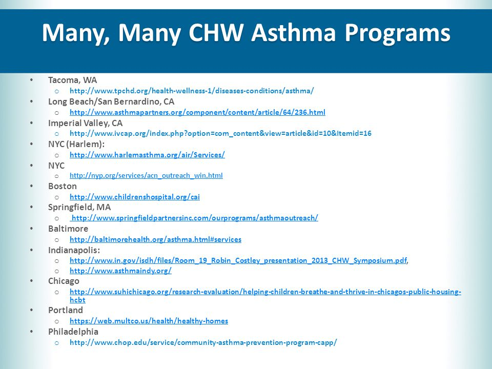 Many, Many CHW Asthma Programs Tacoma, WA o http://www.tpchd.org/health-wellness-1/diseases-conditions/asthma/ Long Beach/San Bernardino, CA o http://www.asthmapartners.org/component/content/article/64/236.html http://www.asthmapartners.org/component/content/article/64/236.html Imperial Valley, CA o http://www.ivcap.org/index.php option=com_content&view=article&id=10&Itemid=16 NYC (Harlem): o http://www.harlemasthma.org/air/Services/ http://www.harlemasthma.org/air/Services/ NYC o http://nyp.org/services/acn_outreach_win.html http://nyp.org/services/acn_outreach_win.html Boston o http://www.childrenshospital.org/cai http://www.childrenshospital.org/cai Springfield, MA o http://www.springfieldpartnersinc.com/ourprograms/asthmaoutreach/ http://www.springfieldpartnersinc.com/ourprograms/asthmaoutreach/ Baltimore o http://baltimorehealth.org/asthma.html#services http://baltimorehealth.org/asthma.html#services Indianapolis: o http://www.in.gov/isdh/files/Room_19_Robin_Costley_presentation_2013_CHW_Symposium.pdf, http://www.in.gov/isdh/files/Room_19_Robin_Costley_presentation_2013_CHW_Symposium.pdf o http://www.asthmaindy.org/ http://www.asthmaindy.org/ Chicago o http://www.suhichicago.org/research-evaluation/helping-children-breathe-and-thrive-in-chicagos-public-housing- hcbt http://www.suhichicago.org/research-evaluation/helping-children-breathe-and-thrive-in-chicagos-public-housing- hcbt Portland o https://web.multco.us/health/healthy-homes https://web.multco.us/health/healthy-homes Philadelphia o http://www.chop.edu/service/community-asthma-prevention-program-capp/