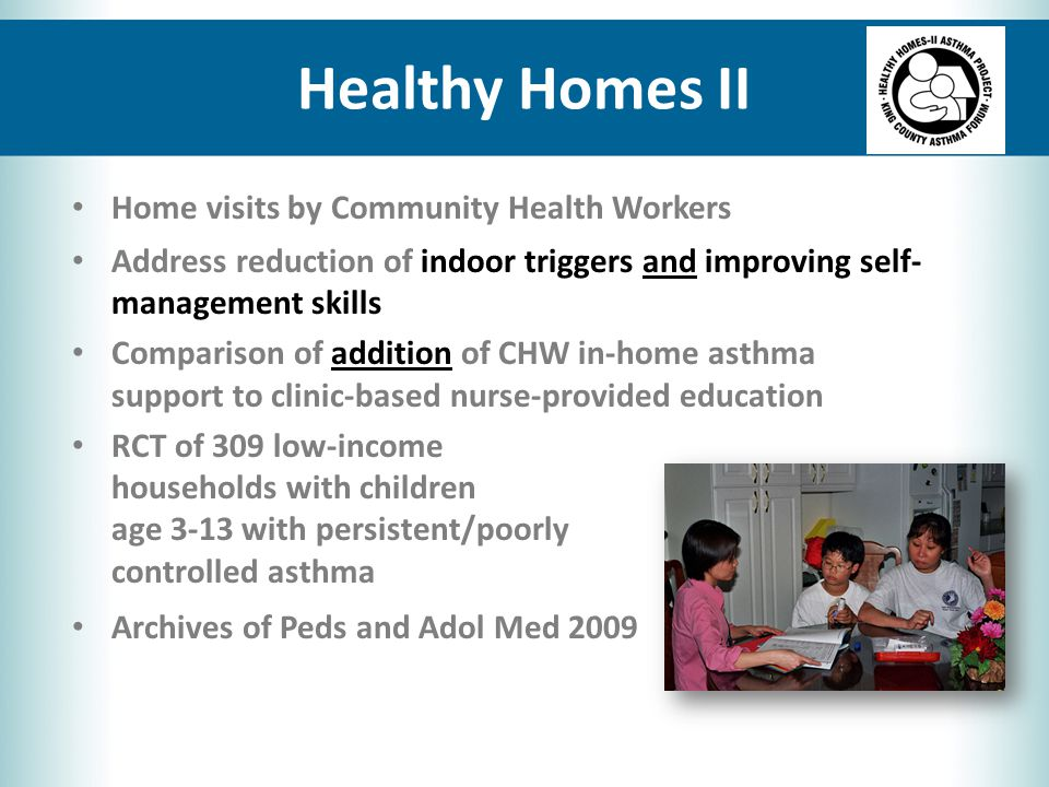 Healthy Homes II Home visits by Community Health Workers Address reduction of indoor triggers and improving self- management skills Comparison of addition of CHW in-home asthma support to clinic-based nurse-provided education RCT of 309 low-income households with children age 3-13 with persistent/poorly controlled asthma Archives of Peds and Adol Med 2009