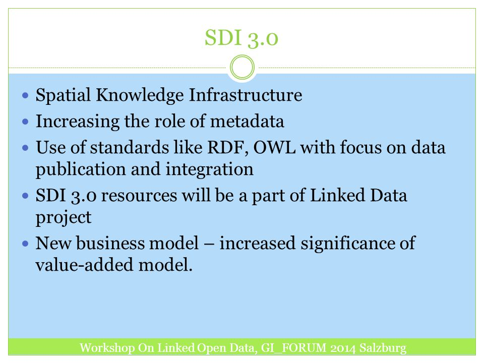 SDI 3.0 Spatial Knowledge Infrastructure Increasing the role of metadata Use of standards like RDF, OWL with focus on data publication and integration