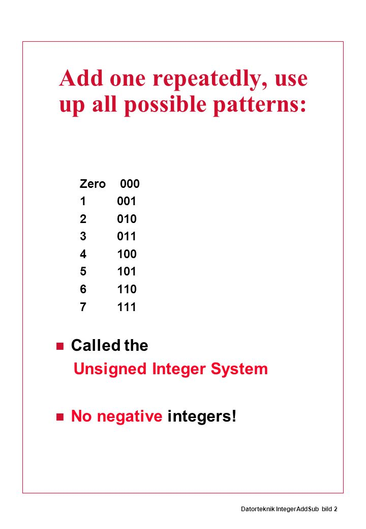 Datorteknik IntegerAddSub bild 2 Add one repeatedly, use up all possible patterns: Zero 000 1 001 2 010 3 011 4 100 5 101 6 110 7 111 Called the Unsigned Integer System No negative integers!