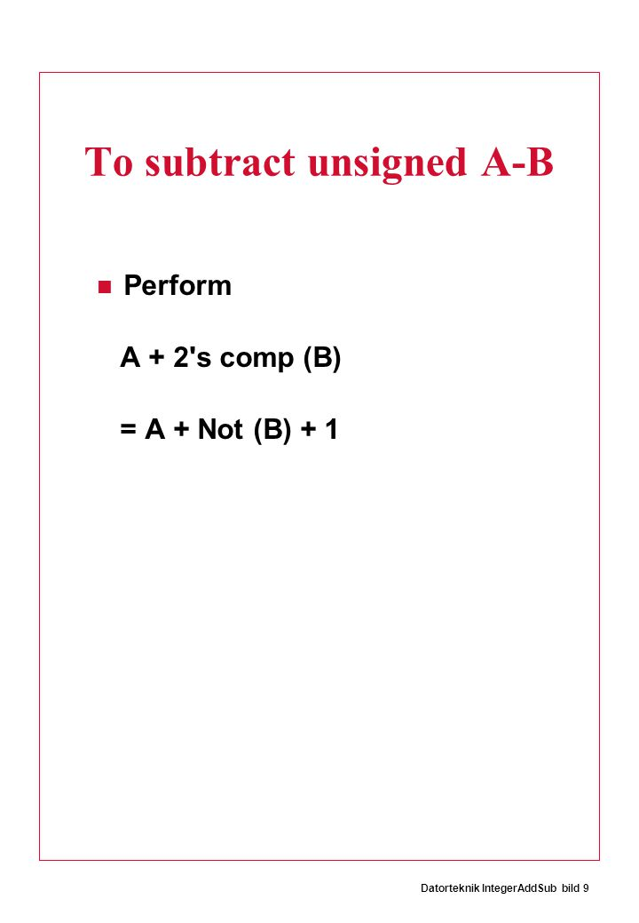 Datorteknik IntegerAddSub bild 30 To compare two signed numbers: What about A = - 4 B = 3 (- 4) 100 - 3 + 101 c 001 Assumption: If R neg then A < B We conclude A  B, that is - 4  3 Wrong!