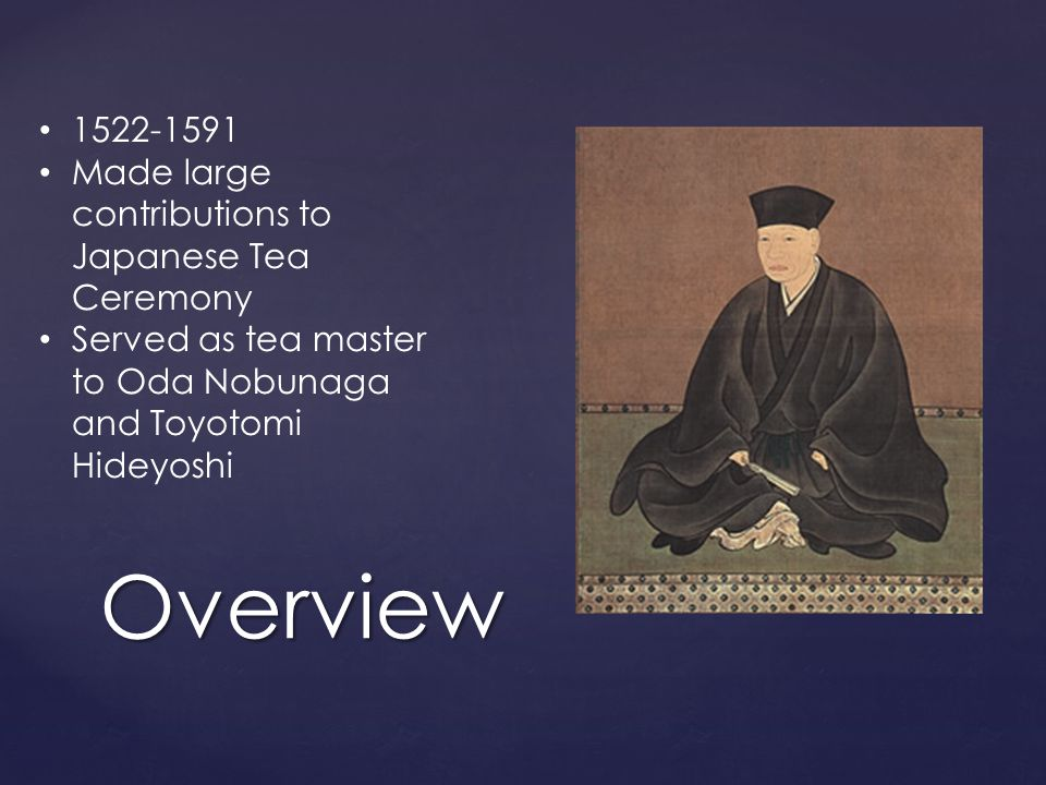 Overview 1522-1591 Made large contributions to Japanese Tea Ceremony Served as tea master to Oda Nobunaga and Toyotomi Hideyoshi