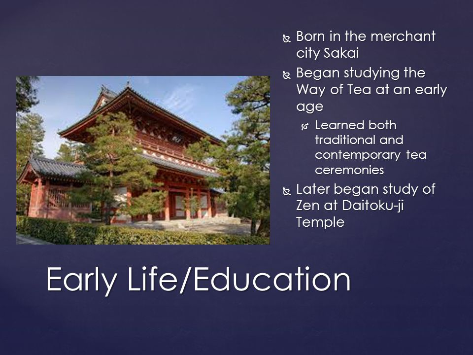  Born in the merchant city Sakai  Began studying the Way of Tea at an early age  Learned both traditional and contemporary tea ceremonies  Later began study of Zen at Daitoku-ji Temple Early Life/Education