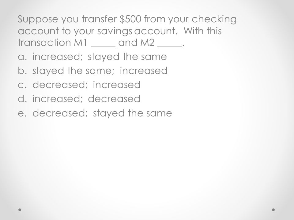 Suppose you transfer $500 from your checking account to your savings account. With this transaction M1 _____ and M2 _____. a.increased; stayed the sam