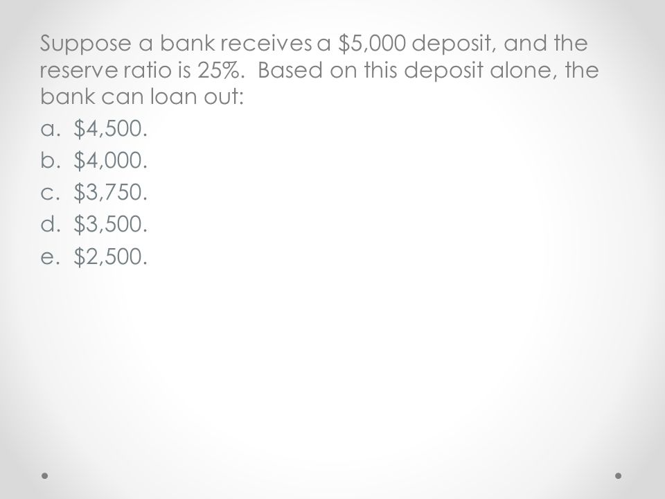 Suppose a bank receives a $5,000 deposit, and the reserve ratio is 25%. Based on this deposit alone, the bank can loan out: a.$4,500. b.$4,000. c.$3,7