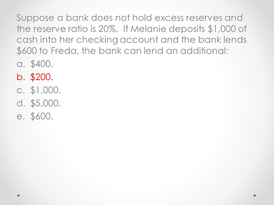 Suppose a bank does not hold excess reserves and the reserve ratio is 20%. If Melanie deposits $1,000 of cash into her checking account and the bank l