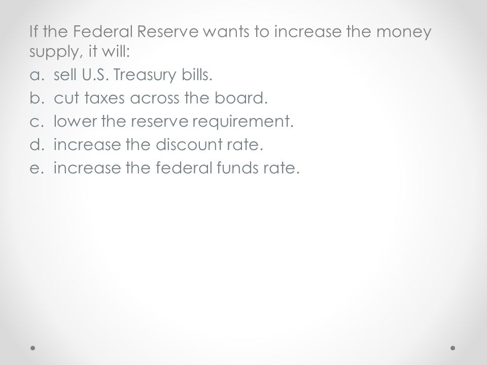 If the Federal Reserve wants to increase the money supply, it will: a.sell U.S. Treasury bills. b.cut taxes across the board. c.lower the reserve requ