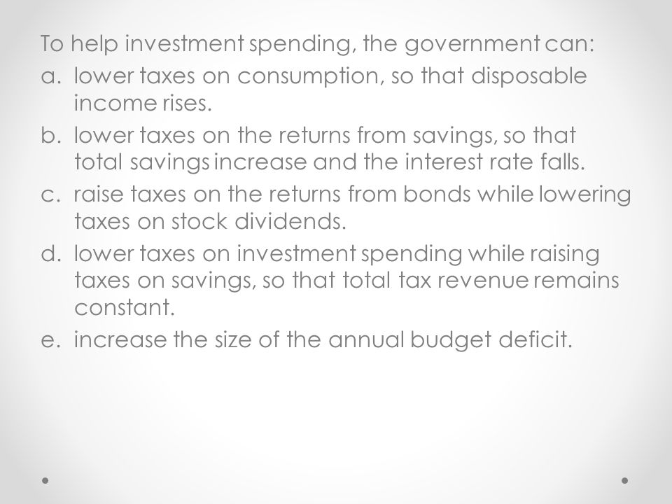 To help investment spending, the government can: a.lower taxes on consumption, so that disposable income rises.