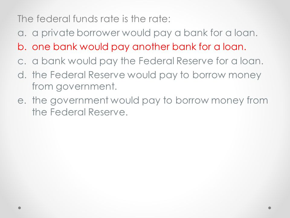 The federal funds rate is the rate: a.a private borrower would pay a bank for a loan. b.one bank would pay another bank for a loan. c.a bank would pay