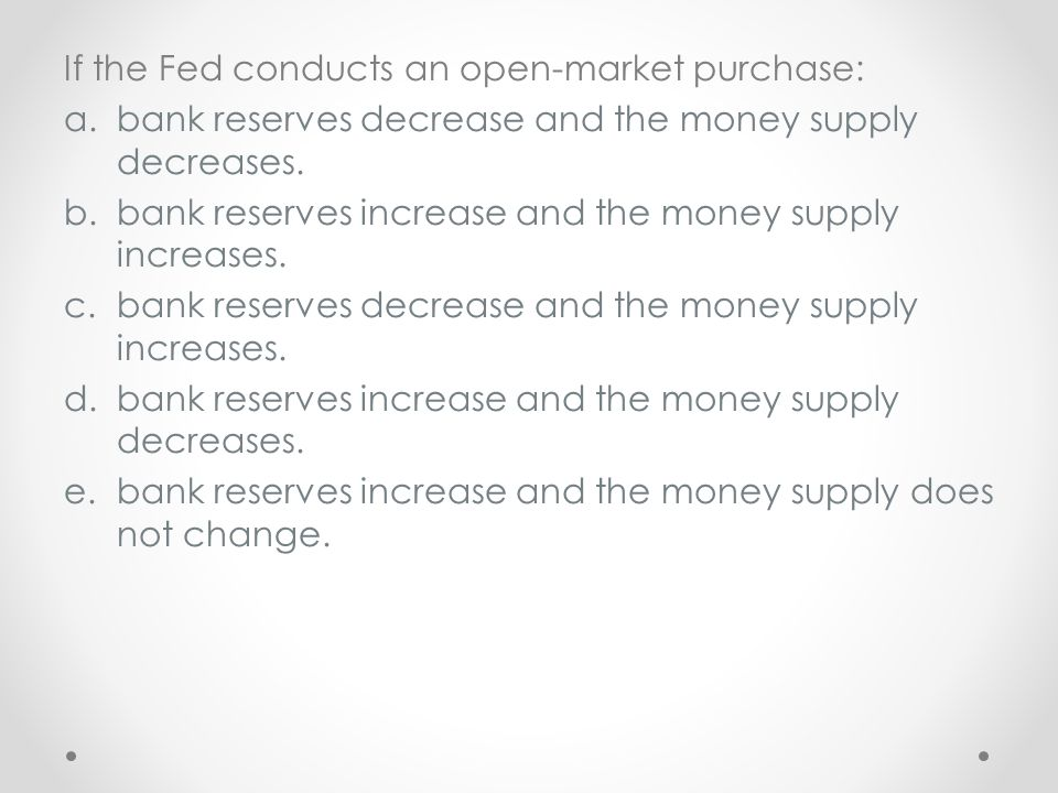 If the Fed conducts an open-market purchase: a.bank reserves decrease and the money supply decreases. b.bank reserves increase and the money supply in