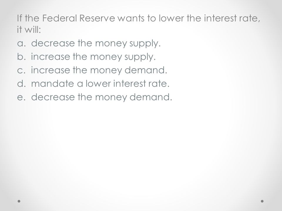 If the Federal Reserve wants to lower the interest rate, it will: a.decrease the money supply. b.increase the money supply. c.increase the money deman