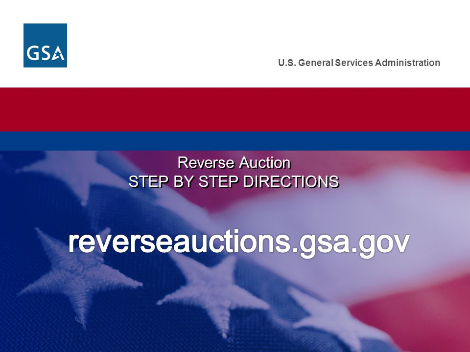 U.S. General Services Administration Reverse Auction STEP BY STEP DIRECTIONS Reverse Auction STEP BY STEP DIRECTIONS
