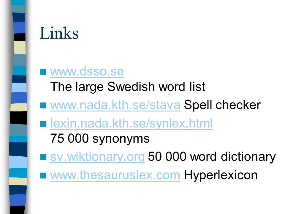 Links www.dsso.se The large Swedish word list www.dsso.se www.nada.kth.se/stava Spell checker www.nada.kth.se/stava lexin.nada.kth.se/synlex.html 75 000 synonyms lexin.nada.kth.se/synlex.html sv.wiktionary.org 50 000 word dictionary sv.wiktionary.org www.thesauruslex.com Hyperlexicon www.thesauruslex.com