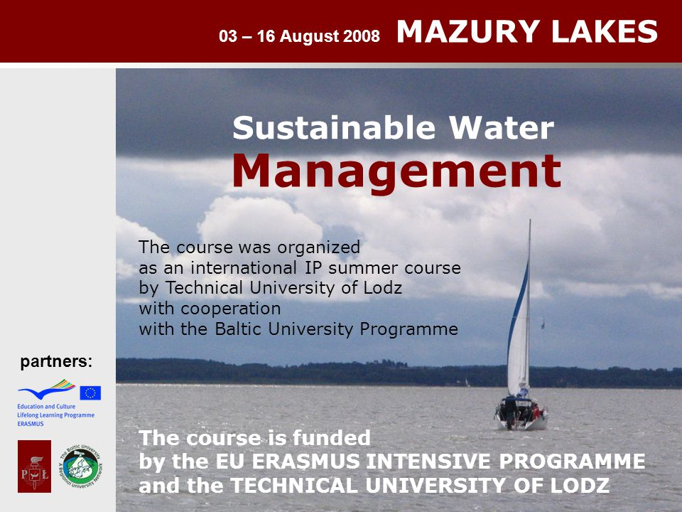 03 – 16 August 2008 MAZURY LAKES partners: Sustainable Water Management The course was organized as an international IP summer course by Technical University of Lodz with cooperation with the Baltic University Programme The course is funded by the EU ERASMUS INTENSIVE PROGRAMME and the TECHNICAL UNIVERSITY OF LODZ