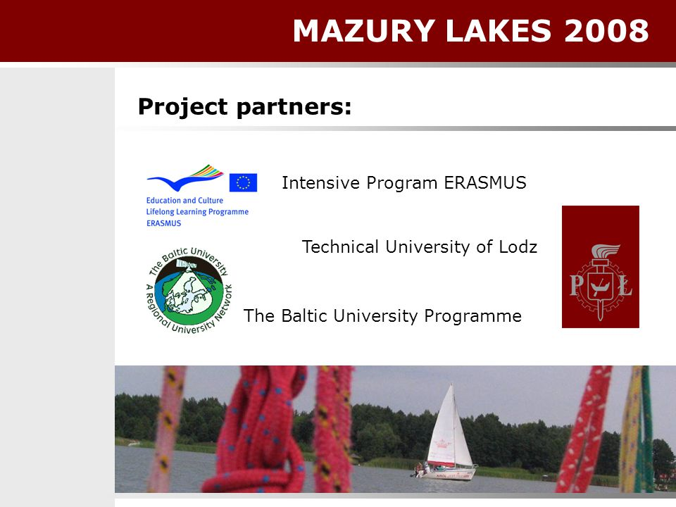 Intensive Program ERASMUS Technical University of Lodz The Baltic University Programme Project partners: MAZURY LAKES 2008