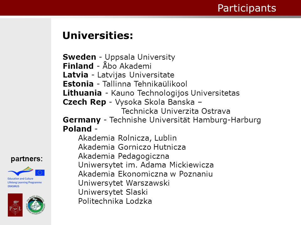 Universities: partners: Participants Sweden - Uppsala University Finland - Åbo Akademi Latvia - Latvijas Universitate Estonia - Tallinna Tehnikaülikool Lithuania - Kauno Technologijos Universitetas Czech Rep - Vysoka Skola Banska – Technicka Univerzita Ostrava Germany - Technishe Universität Hamburg-Harburg Poland - Akademia Rolnicza, Lublin Akademia Gorniczo Hutnicza Akademia Pedagogiczna Uniwersytet im.