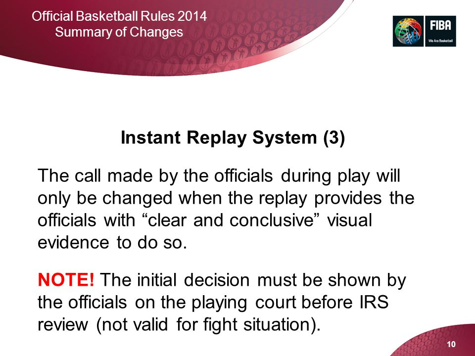 10 Official Basketball Rules 2014 Summary of Changes Instant Replay System (3) The call made by the officials during play will only be changed when th