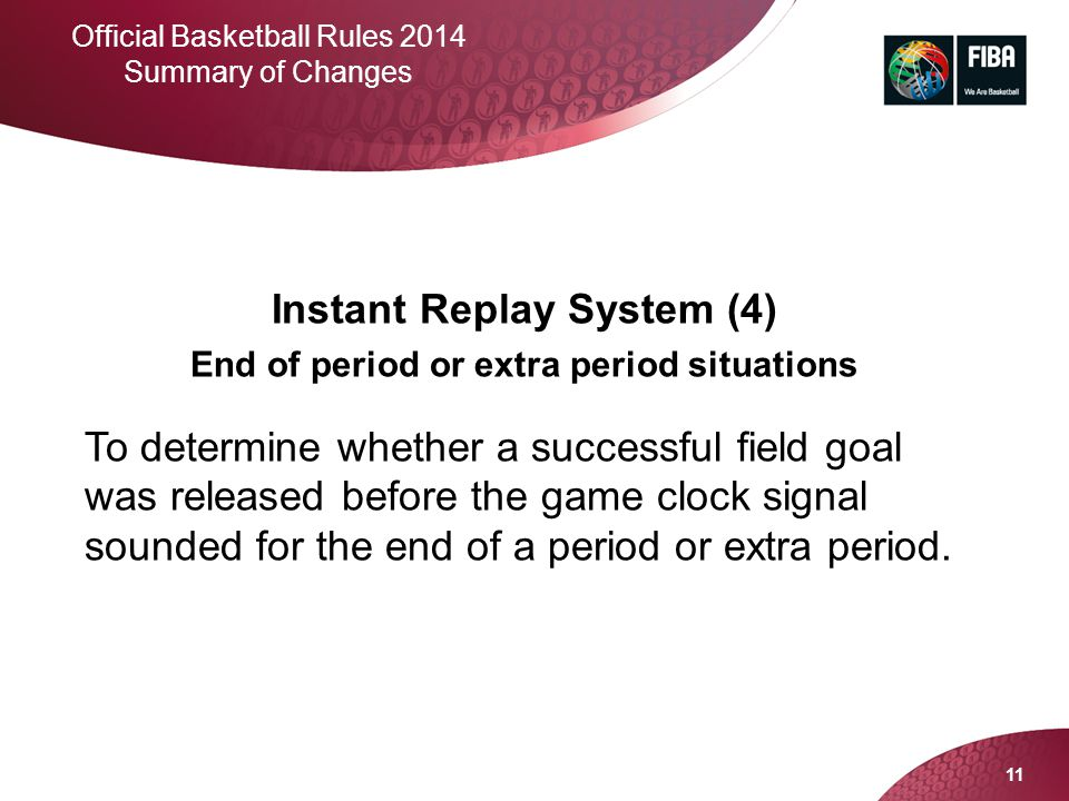 11 Official Basketball Rules 2014 Summary of Changes Instant Replay System (4) End of period or extra period situations To determine whether a success