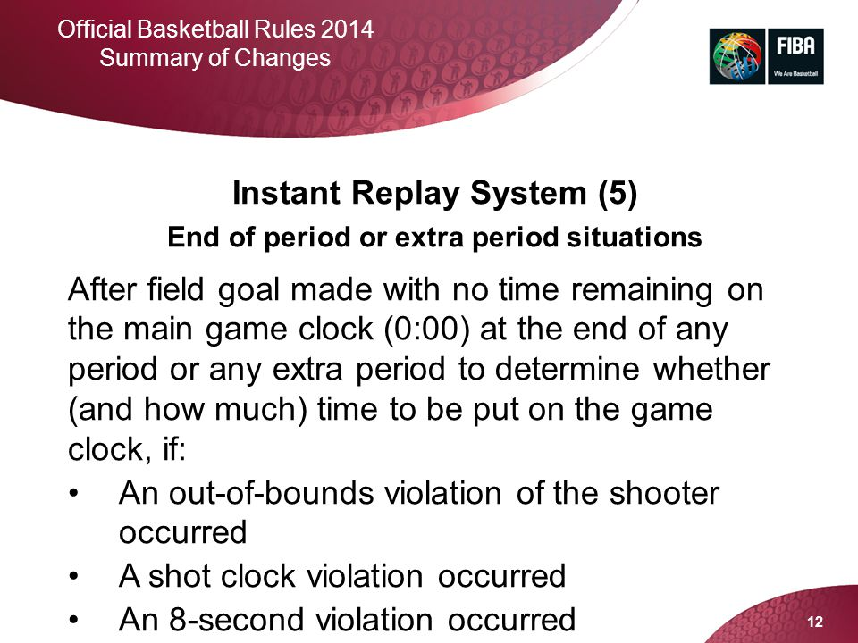 12 Official Basketball Rules 2014 Summary of Changes Instant Replay System (5) End of period or extra period situations After field goal made with no