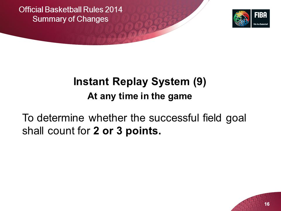 16 Official Basketball Rules 2014 Summary of Changes Instant Replay System (9) At any time in the game To determine whether the successful field goal
