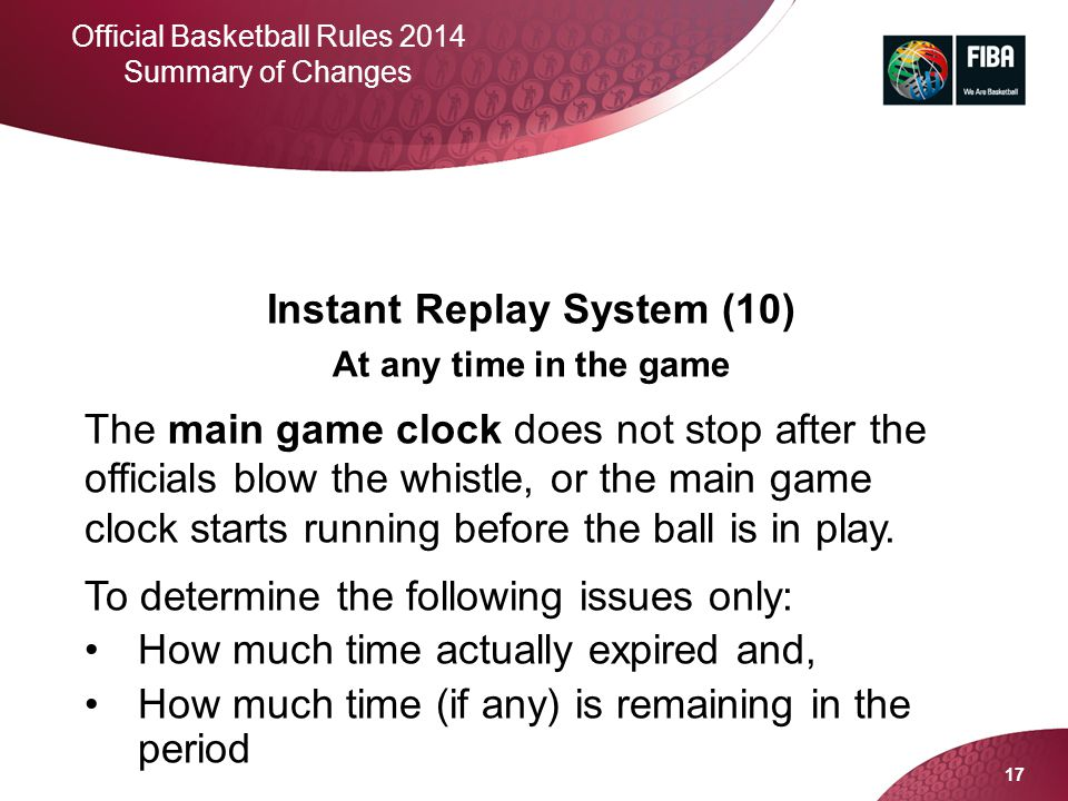17 Official Basketball Rules 2014 Summary of Changes Instant Replay System (10) At any time in the game The main game clock does not stop after the of