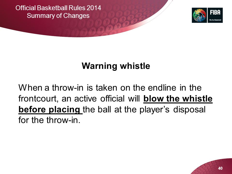 40 Official Basketball Rules 2014 Summary of Changes Warning whistle When a throw-in is taken on the endline in the frontcourt, an active official wil